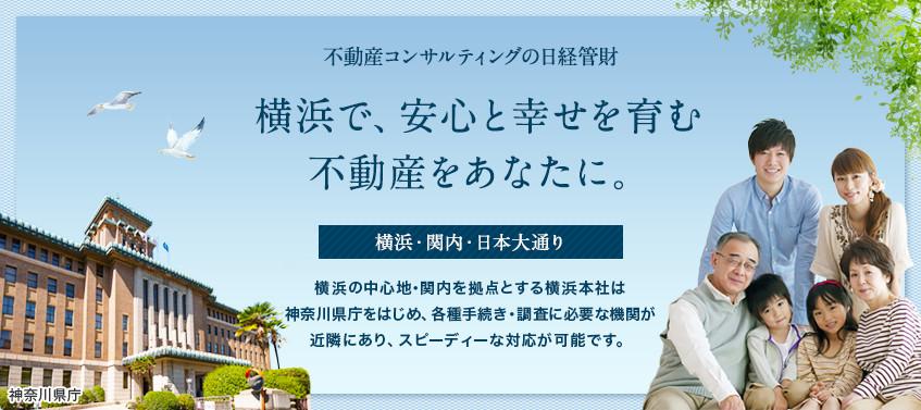 不動産コンサルティングの日経管財 横浜で、安心と幸せを育む不動産をあなたに。 横浜・関内・日本大通り 横浜の中心地・関内を拠点とする横浜本社は神奈川県庁をはじめ、各種調査・手続きに必要な機関が近隣にあり、スピーディーな対応が可能です。